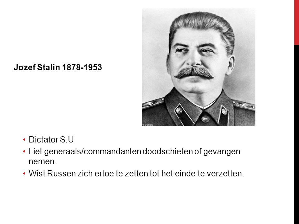 Jozef Stalin 1878-1953 Dictator S.U Liet generaals/commandanten doodschieten of gevangen nemen. Wist Russen zich ertoe te zetten tot het einde te verz