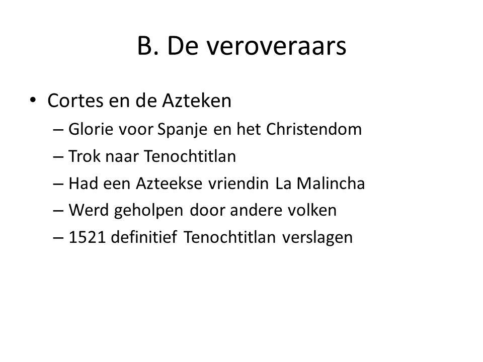 B. De veroveraars Cortes en de Azteken – Glorie voor Spanje en het Christendom – Trok naar Tenochtitlan – Had een Azteekse vriendin La Malincha – Werd