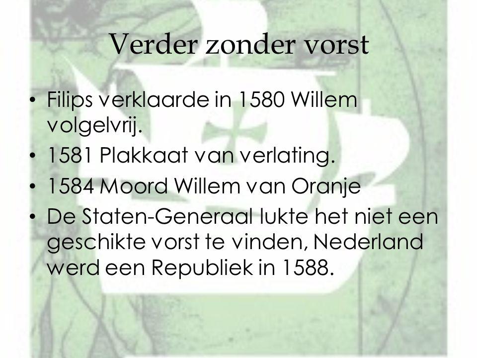 Verder zonder vorst Filips verklaarde in 1580 Willem volgelvrij. 1581 Plakkaat van verlating. 1584 Moord Willem van Oranje De Staten-Generaal lukte he