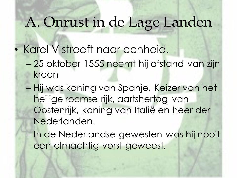 A. Onrust in de Lage Landen Karel V streeft naar eenheid. – 25 oktober 1555 neemt hij afstand van zijn kroon – Hij was koning van Spanje, Keizer van h