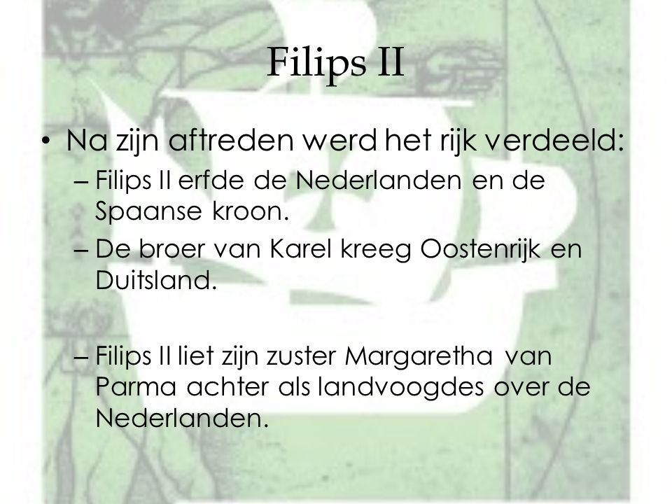 Filips II Na zijn aftreden werd het rijk verdeeld: – Filips II erfde de Nederlanden en de Spaanse kroon. – De broer van Karel kreeg Oostenrijk en Duit
