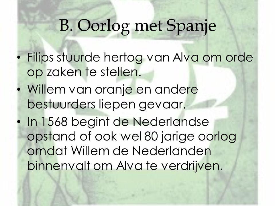 B. Oorlog met Spanje Filips stuurde hertog van Alva om orde op zaken te stellen. Willem van oranje en andere bestuurders liepen gevaar. In 1568 begint