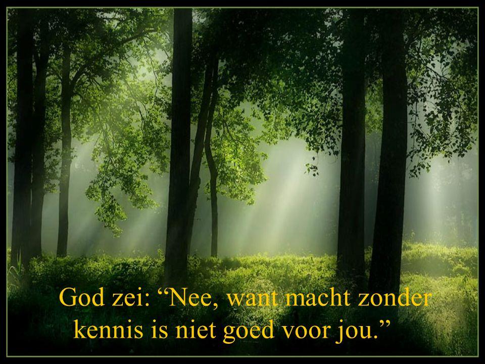 God zei: Nee, want macht zonder kennis is niet goed voor jou.