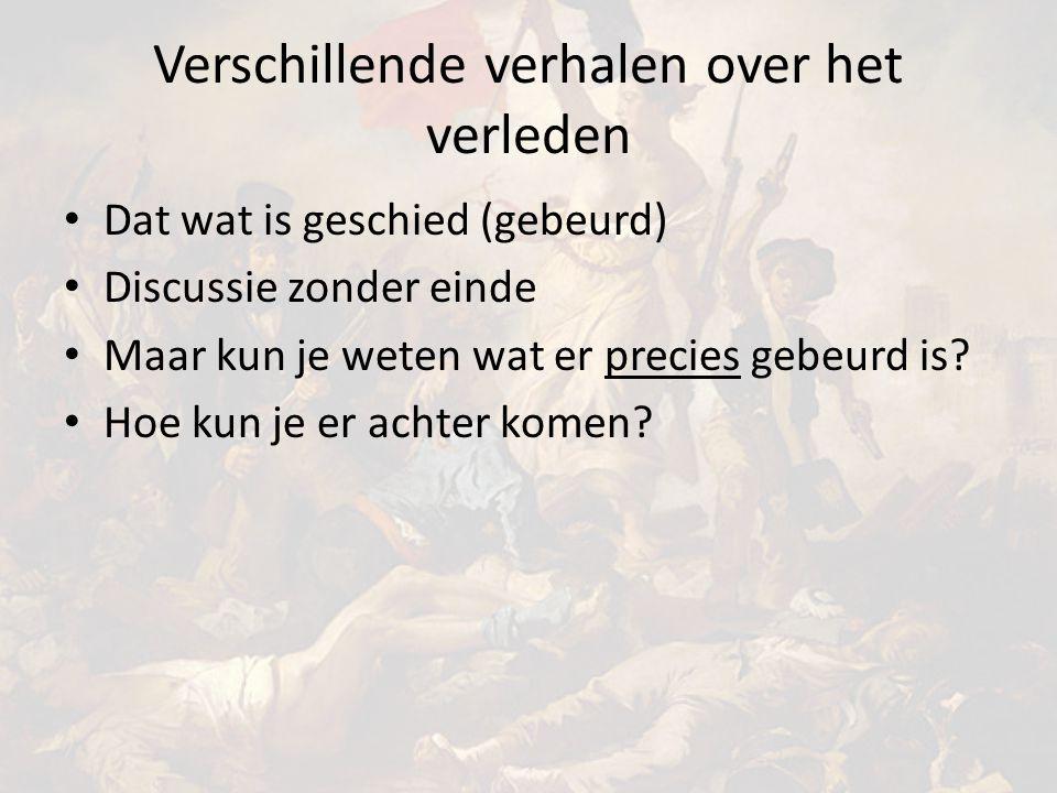 Verschillende verhalen over het verleden Dat wat is geschied (gebeurd) Discussie zonder einde Maar kun je weten wat er precies gebeurd is.