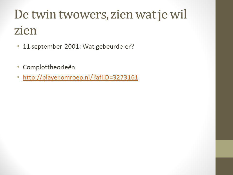 De twin twowers, zien wat je wil zien 11 september 2001: Wat gebeurde er? Complottheorieën http://player.omroep.nl/?aflID=3273161