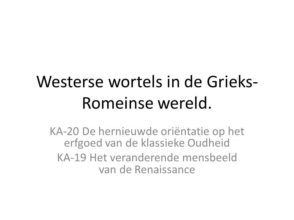 Westerse wortels in de Grieks- Romeinse wereld. KA-20 De hernieuwde oriëntatie op het erfgoed van de klassieke Oudheid KA-19 Het veranderende mensbeel