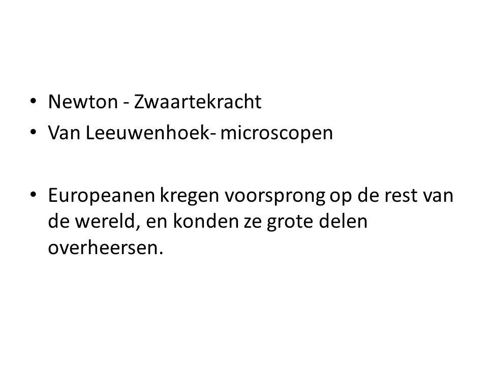 Newton - Zwaartekracht Van Leeuwenhoek- microscopen Europeanen kregen voorsprong op de rest van de wereld, en konden ze grote delen overheersen.