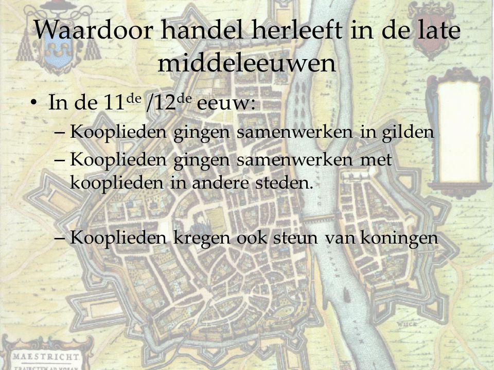 Waardoor handel herleeft in de late middeleeuwen In de 11 de /12 de eeuw: – Kooplieden gingen samenwerken in gilden – Kooplieden gingen samenwerken me