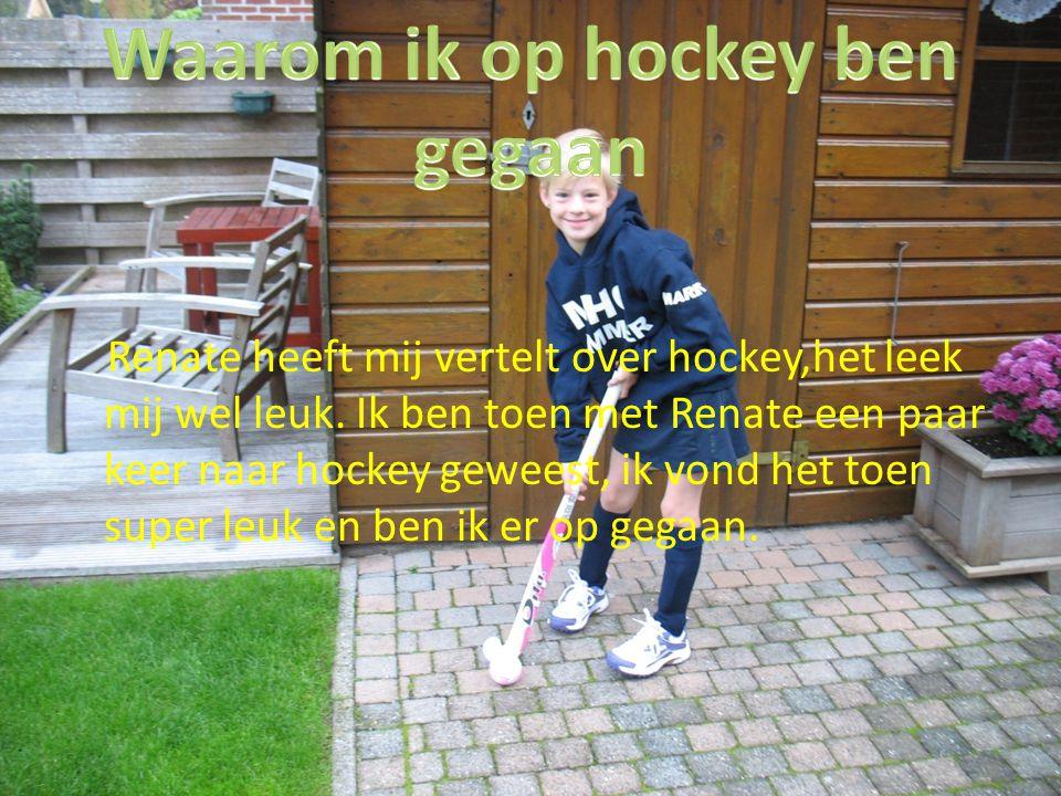 Renate heeft mij vertelt over hockey,het leek mij wel leuk. Ik ben toen met Renate een paar keer naar hockey geweest, ik vond het toen super leuk en b