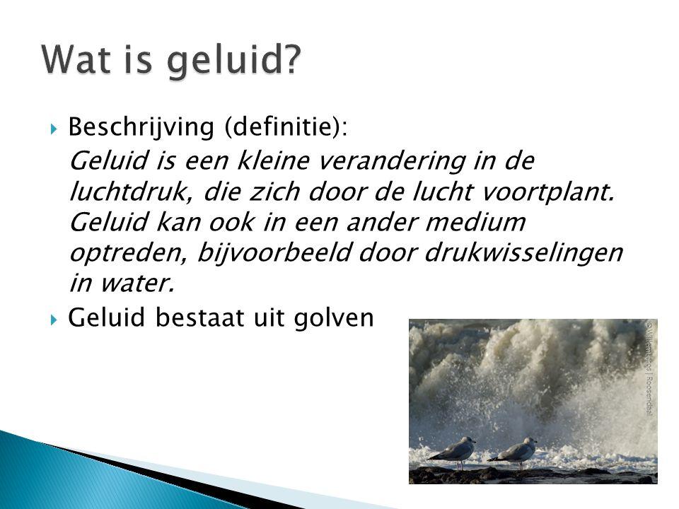  Beschrijving (definitie): Geluid is een kleine verandering in de luchtdruk, die zich door de lucht voortplant. Geluid kan ook in een ander medium op