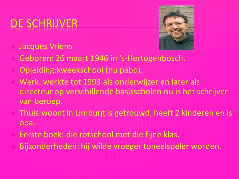  Jacques Vriens  Geboren: 26 maart 1946 in 's-Hertogenbosch.  Opleiding:kweekschool (nu pabo).  Werk: werkte tot 1993 als onderwijzer en later als