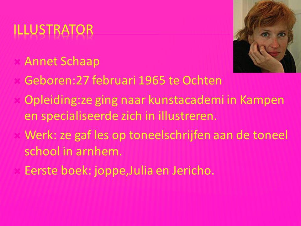 Annet Schaap  Geboren:27 februari 1965 te Ochten  Opleiding:ze ging naar kunstacademi in Kampen en specialiseerde zich in illustreren.  Werk: ze