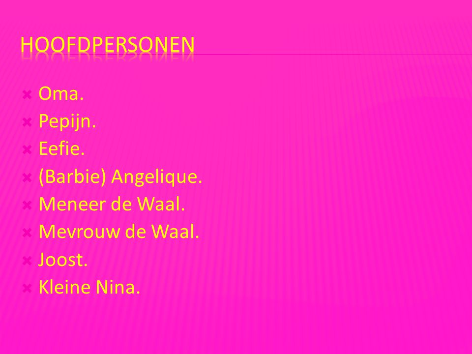  Oma.  Pepijn.  Eefie.  (Barbie) Angelique.  Meneer de Waal.  Mevrouw de Waal.  Joost.  Kleine Nina.