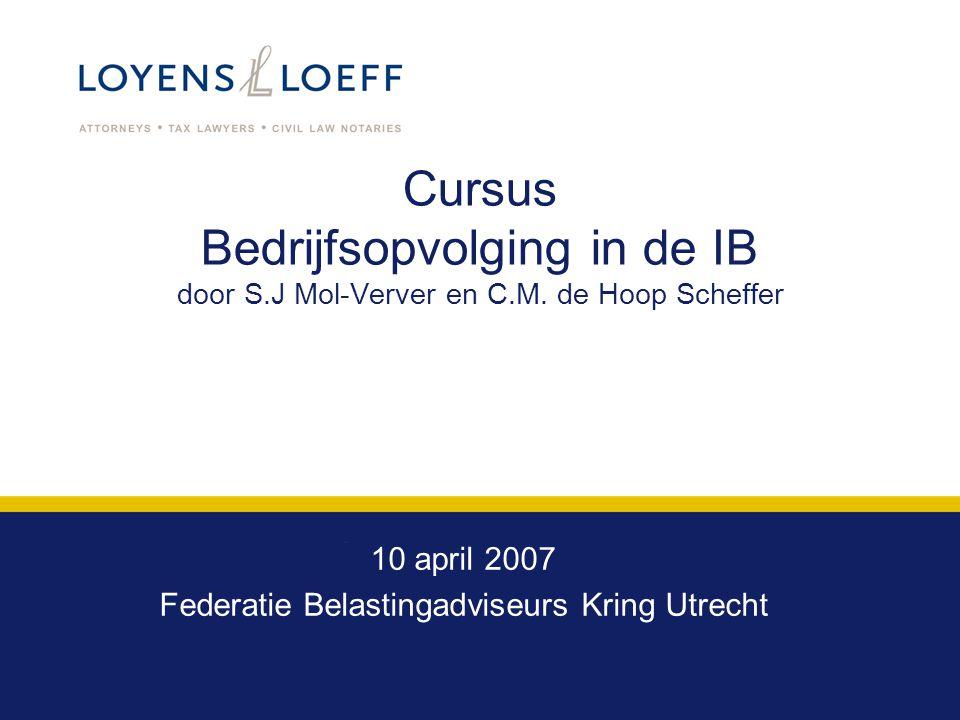 Cursus Bedrijfsopvolging in de IB door S.J Mol-Verver en C.M. de Hoop Scheffer 10 april 2007 Federatie Belastingadviseurs Kring Utrecht
