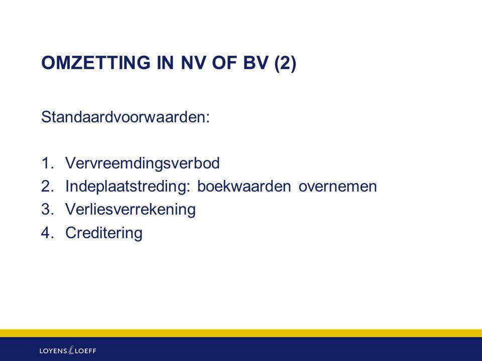 OMZETTING IN NV OF BV (2) Standaardvoorwaarden: 1.Vervreemdingsverbod 2. Indeplaatstreding: boekwaarden overnemen 3.Verliesverrekening 4.Creditering