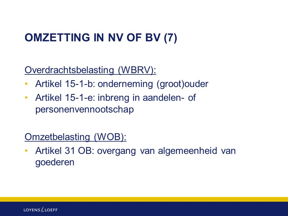 OMZETTING IN NV OF BV (7) Overdrachtsbelasting (WBRV): Artikel 15-1-b: onderneming (groot)ouder Artikel 15-1-e: inbreng in aandelen- of personenvennoo