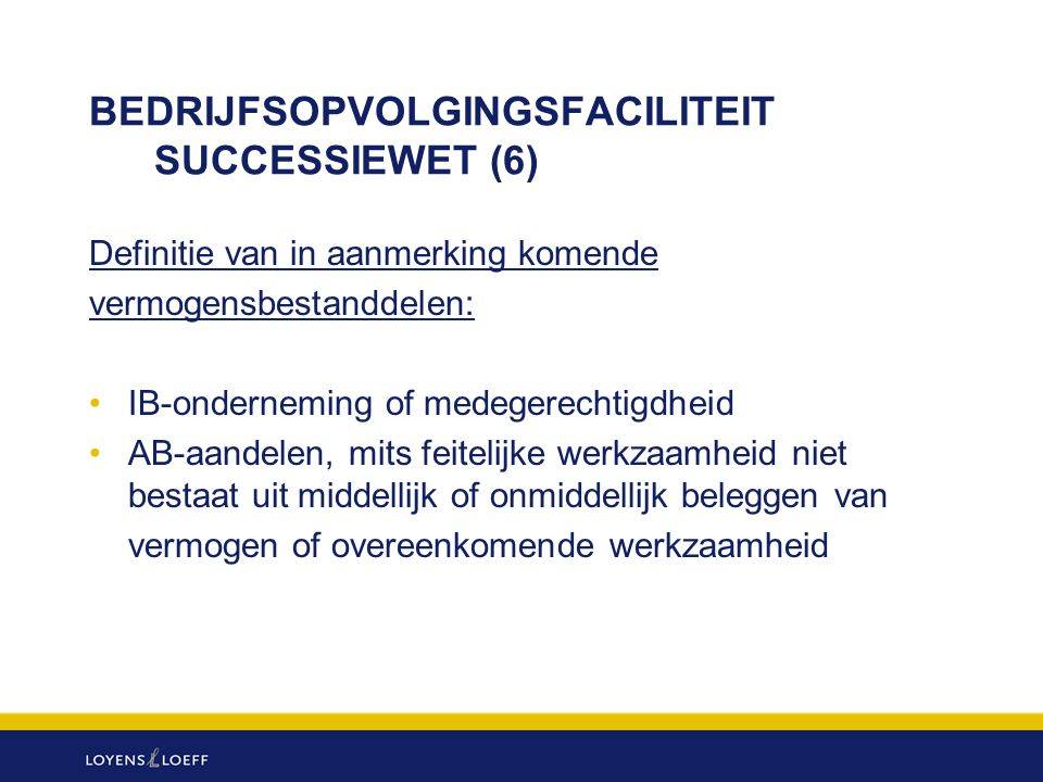 BEDRIJFSOPVOLGINGSFACILITEIT SUCCESSIEWET (6) Definitie van in aanmerking komende vermogensbestanddelen: IB-onderneming of medegerechtigdheid AB-aande