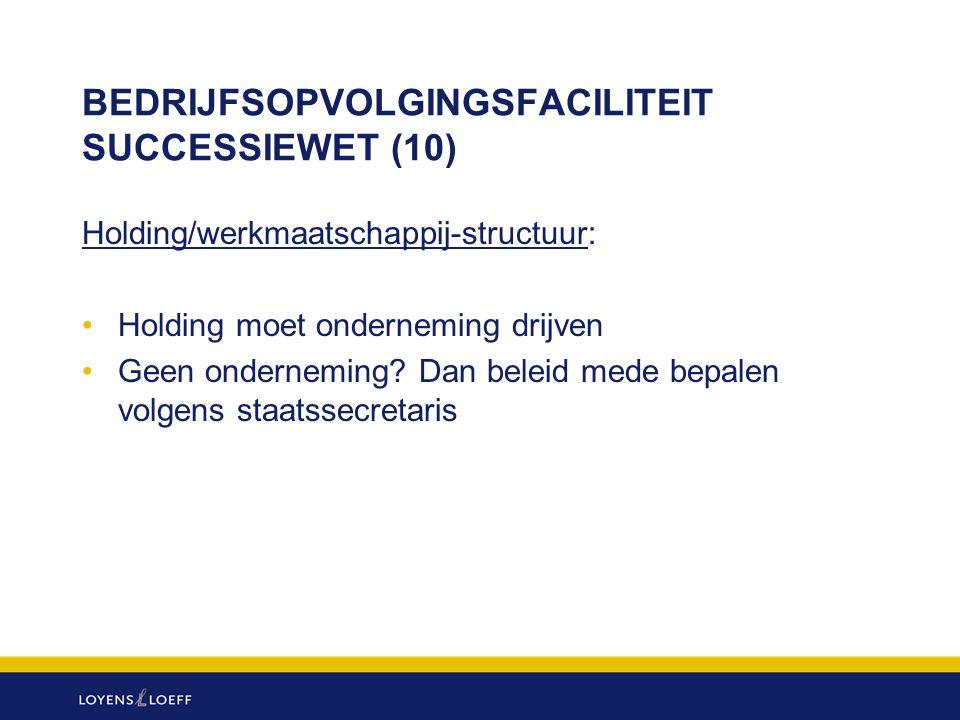 BEDRIJFSOPVOLGINGSFACILITEIT SUCCESSIEWET (10) Holding/werkmaatschappij-structuur: Holding moet onderneming drijven Geen onderneming? Dan beleid mede