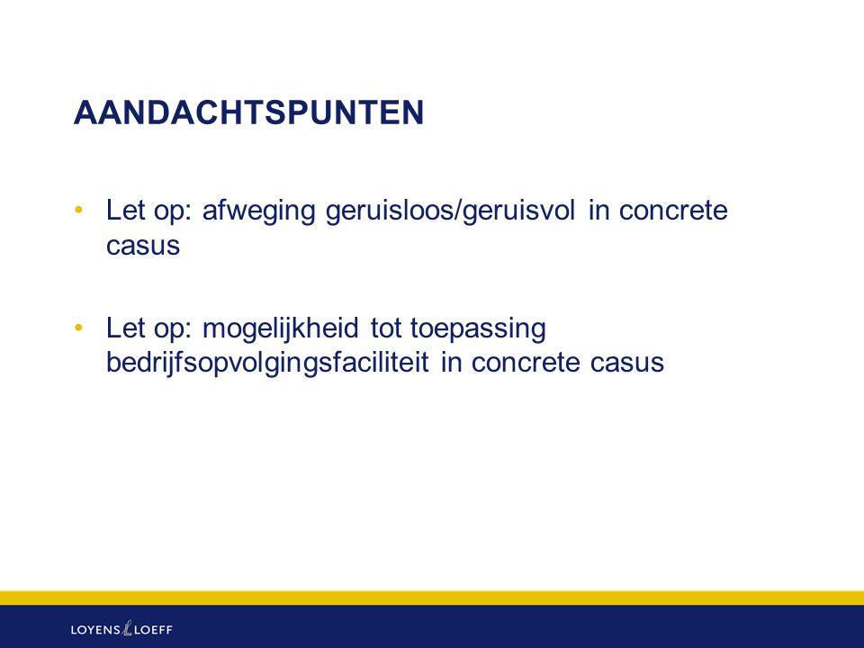 AANDACHTSPUNTEN Let op: afweging geruisloos/geruisvol in concrete casus Let op: mogelijkheid tot toepassing bedrijfsopvolgingsfaciliteit in concrete c