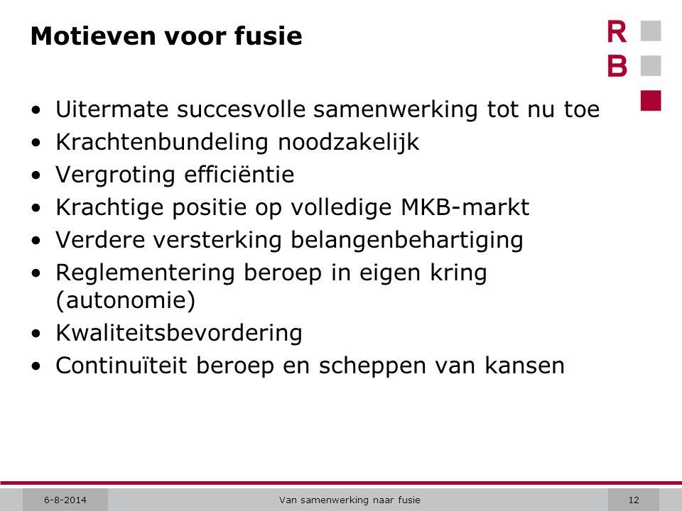 6-8-2014Van samenwerking naar fusie12 Motieven voor fusie Uitermate succesvolle samenwerking tot nu toe Krachtenbundeling noodzakelijk Vergroting effi