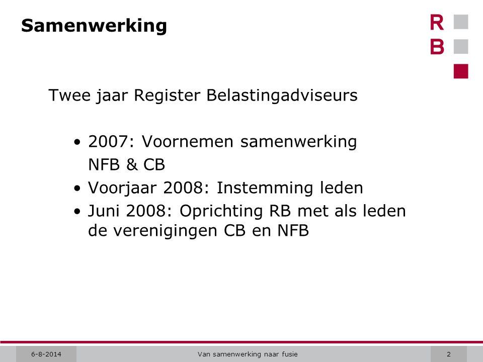 6-8-2014Van samenwerking naar fusie2 Samenwerking Twee jaar Register Belastingadviseurs 2007: Voornemen samenwerking NFB & CB Voorjaar 2008: Instemming leden Juni 2008: Oprichting RB met als leden de verenigingen CB en NFB