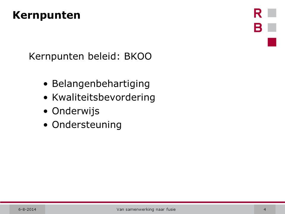 6-8-2014Van samenwerking naar fusie4 Kernpunten Kernpunten beleid: BKOO Belangenbehartiging Kwaliteitsbevordering Onderwijs Ondersteuning