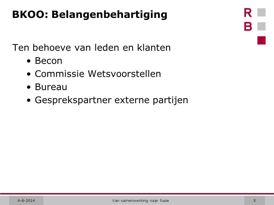 6-8-2014Van samenwerking naar fusie5 BKOO: Belangenbehartiging Ten behoeve van leden en klanten Becon Commissie Wetsvoorstellen Bureau Gesprekspartner