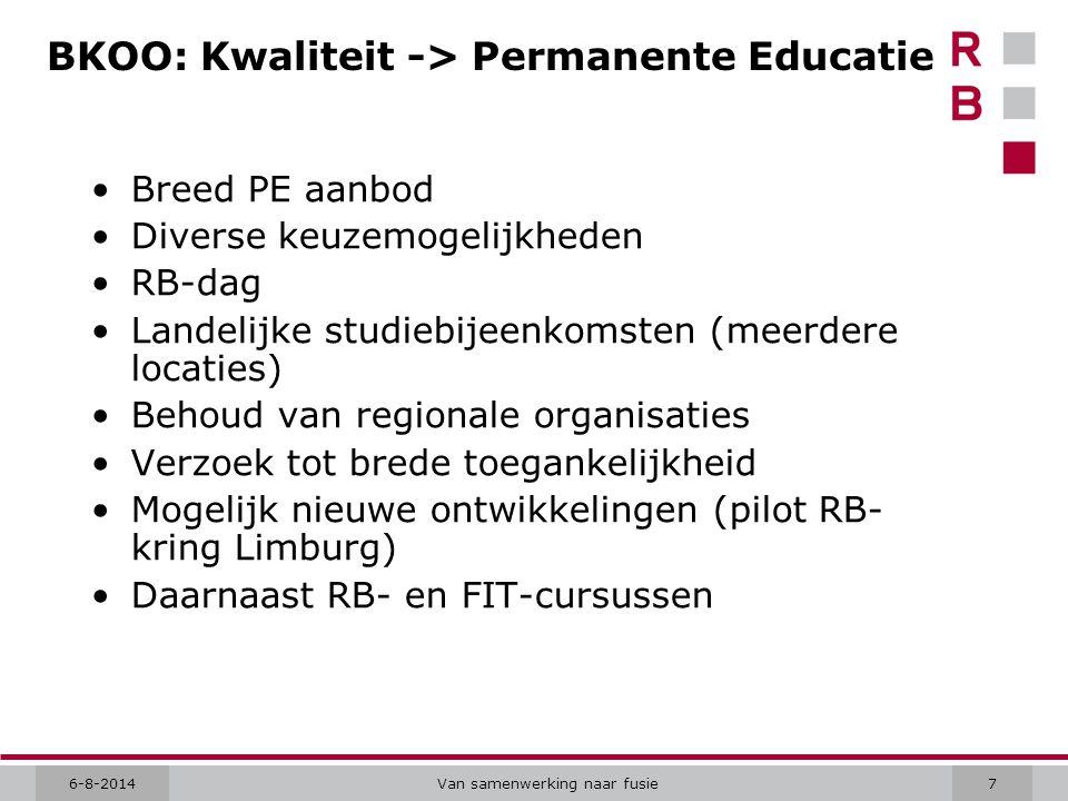 6-8-2014Van samenwerking naar fusie7 BKOO: Kwaliteit -> Permanente Educatie Breed PE aanbod Diverse keuzemogelijkheden RB-dag Landelijke studiebijeenkomsten (meerdere locaties) Behoud van regionale organisaties Verzoek tot brede toegankelijkheid Mogelijk nieuwe ontwikkelingen (pilot RB- kring Limburg) Daarnaast RB- en FIT-cursussen