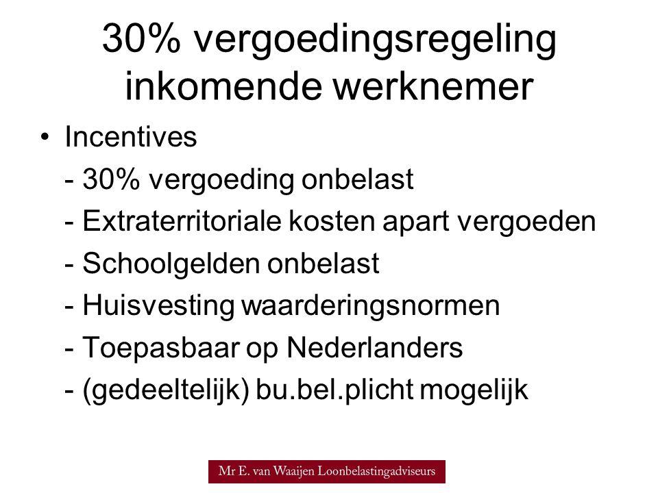 30% vergoedingsregeling inkomende werknemer Incentives - 30% vergoeding onbelast - Extraterritoriale kosten apart vergoeden - Schoolgelden onbelast - Huisvesting waarderingsnormen - Toepasbaar op Nederlanders - (gedeeltelijk) bu.bel.plicht mogelijk