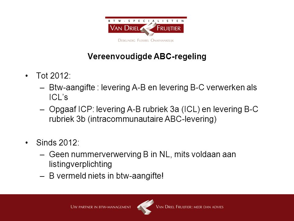 Vereenvoudigde ABC-regeling Tot 2012: –Btw-aangifte : levering A-B en levering B-C verwerken als ICL's –Opgaaf ICP: levering A-B rubriek 3a (ICL) en levering B-C rubriek 3b (intracommunautaire ABC-levering) Sinds 2012: –Geen nummerverwerving B in NL, mits voldaan aan listingverplichting –B vermeld niets in btw-aangifte!