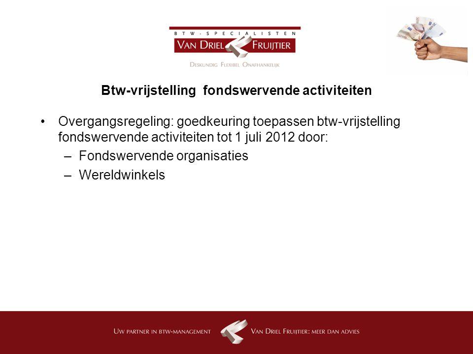 Btw-vrijstelling fondswervende activiteiten Overgangsregeling: goedkeuring toepassen btw-vrijstelling fondswervende activiteiten tot 1 juli 2012 door: –Fondswervende organisaties –Wereldwinkels