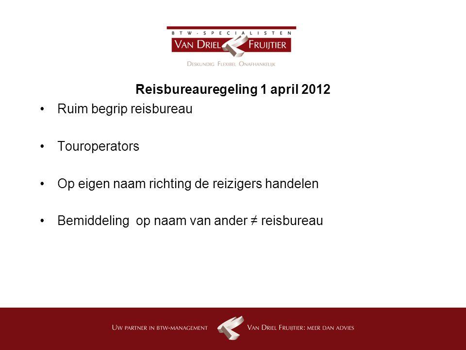 Reisbureauregeling 1 april 2012 Ruim begrip reisbureau Touroperators Op eigen naam richting de reizigers handelen Bemiddeling op naam van ander ≠ reisbureau