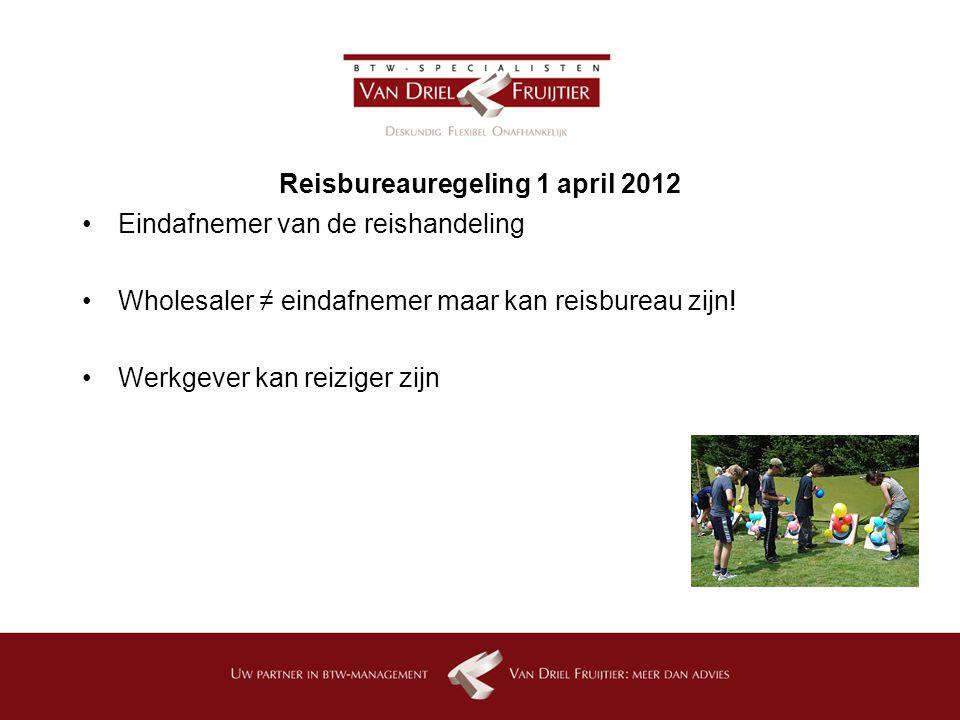 Reisbureauregeling 1 april 2012 Eindafnemer van de reishandeling Wholesaler ≠ eindafnemer maar kan reisbureau zijn.