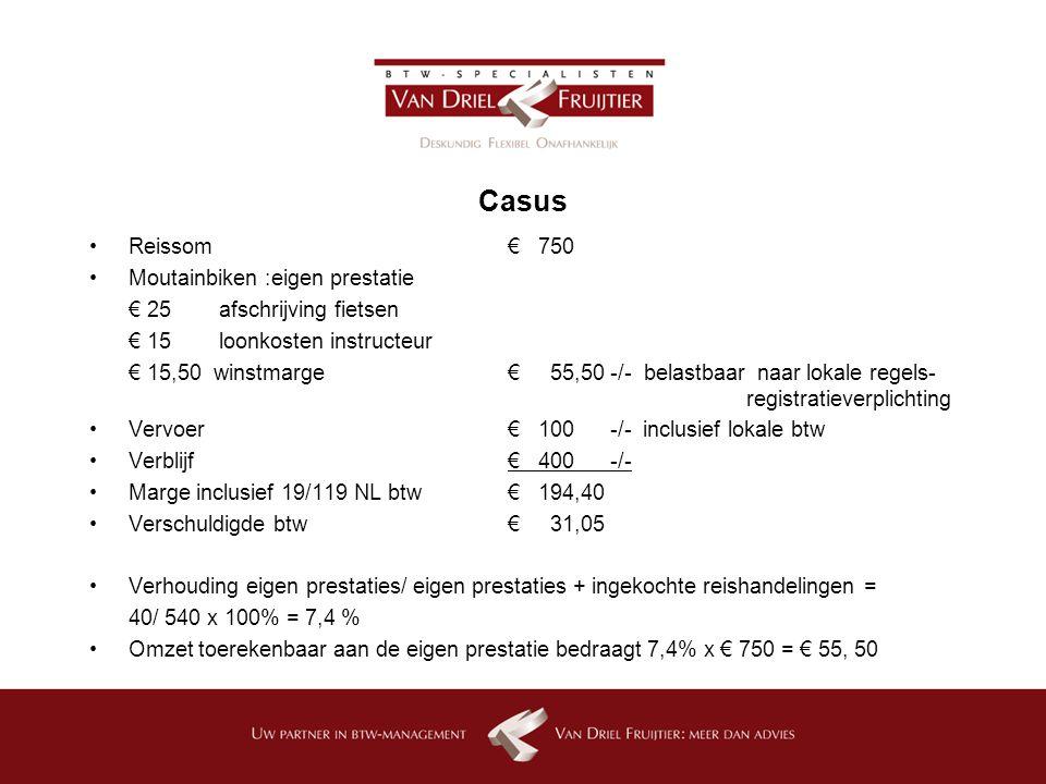 Casus Reissom € 750 Moutainbiken :eigen prestatie € 25 afschrijving fietsen € 15 loonkosten instructeur € 15,50 winstmarge€ 55,50 -/- belastbaar naar lokale regels- registratieverplichting Vervoer€ 100 -/- inclusief lokale btw Verblijf€ 400 -/- Marge inclusief 19/119 NL btw € 194,40 Verschuldigde btw€ 31,05 Verhouding eigen prestaties/ eigen prestaties + ingekochte reishandelingen = 40/ 540 x 100% = 7,4 % Omzet toerekenbaar aan de eigen prestatie bedraagt 7,4% x € 750 = € 55, 50