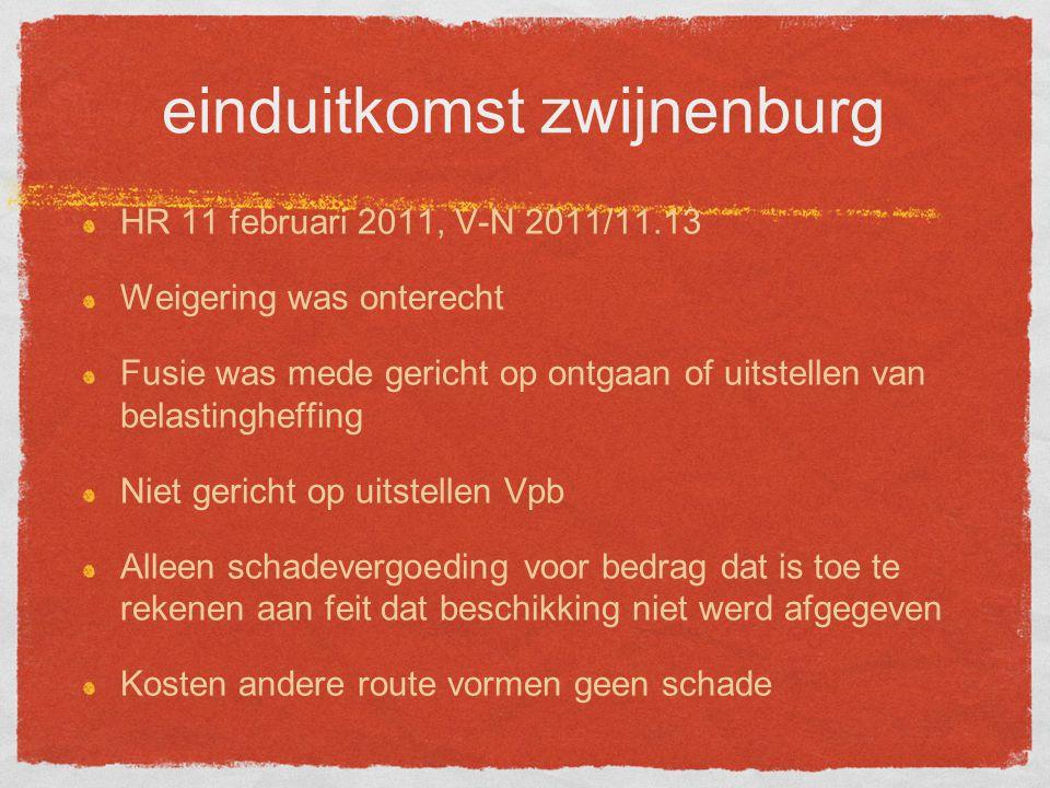 einduitkomst zwijnenburg HR 11 februari 2011, V-N 2011/11.13 Weigering was onterecht Fusie was mede gericht op ontgaan of uitstellen van belastingheffing Niet gericht op uitstellen Vpb Alleen schadevergoeding voor bedrag dat is toe te rekenen aan feit dat beschikking niet werd afgegeven Kosten andere route vormen geen schade