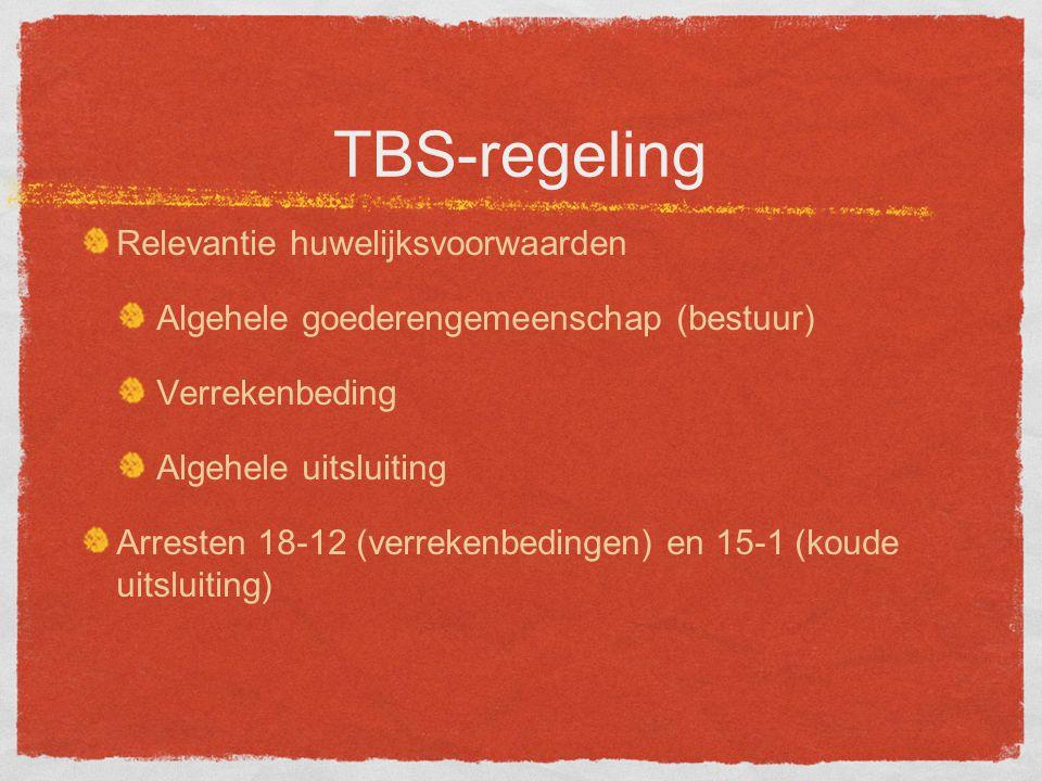 TBS-regeling Relevantie huwelijksvoorwaarden Algehele goederengemeenschap (bestuur) Verrekenbeding Algehele uitsluiting Arresten 18-12 (verrekenbedingen) en 15-1 (koude uitsluiting)