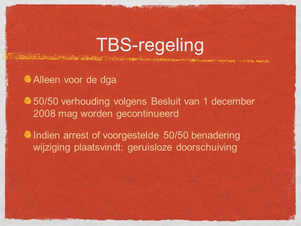 TBS-regeling Alleen voor de dga 50/50 verhouding volgens Besluit van 1 december 2008 mag worden gecontinueerd Indien arrest of voorgestelde 50/50 benadering wijziging plaatsvindt: geruisloze doorschuiving