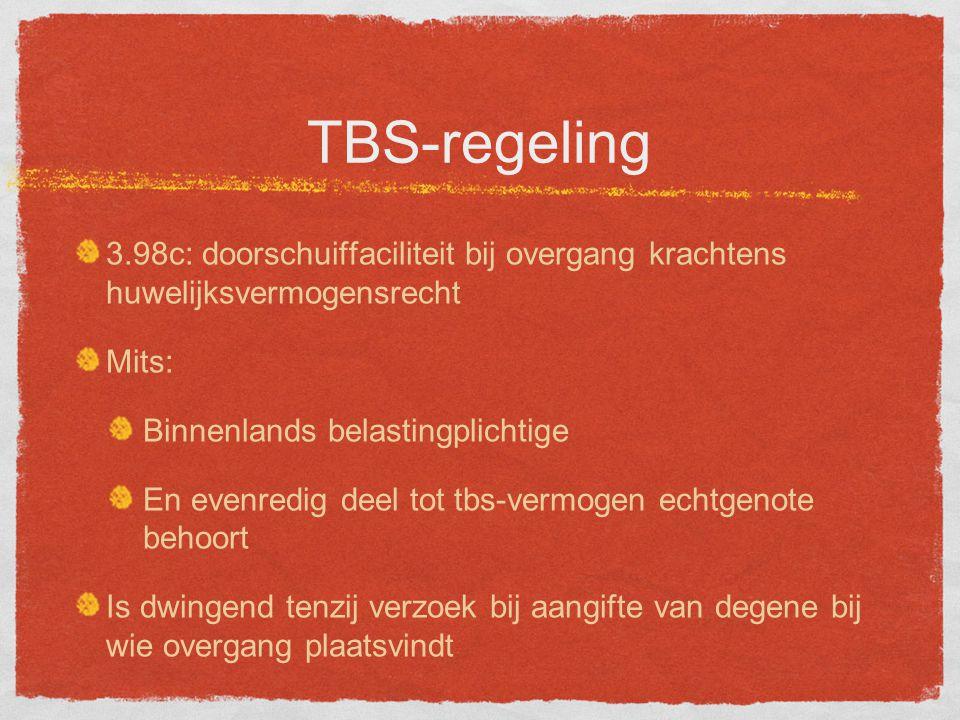 TBS-regeling 3.98c: doorschuiffaciliteit bij overgang krachtens huwelijksvermogensrecht Mits: Binnenlands belastingplichtige En evenredig deel tot tbs-vermogen echtgenote behoort Is dwingend tenzij verzoek bij aangifte van degene bij wie overgang plaatsvindt