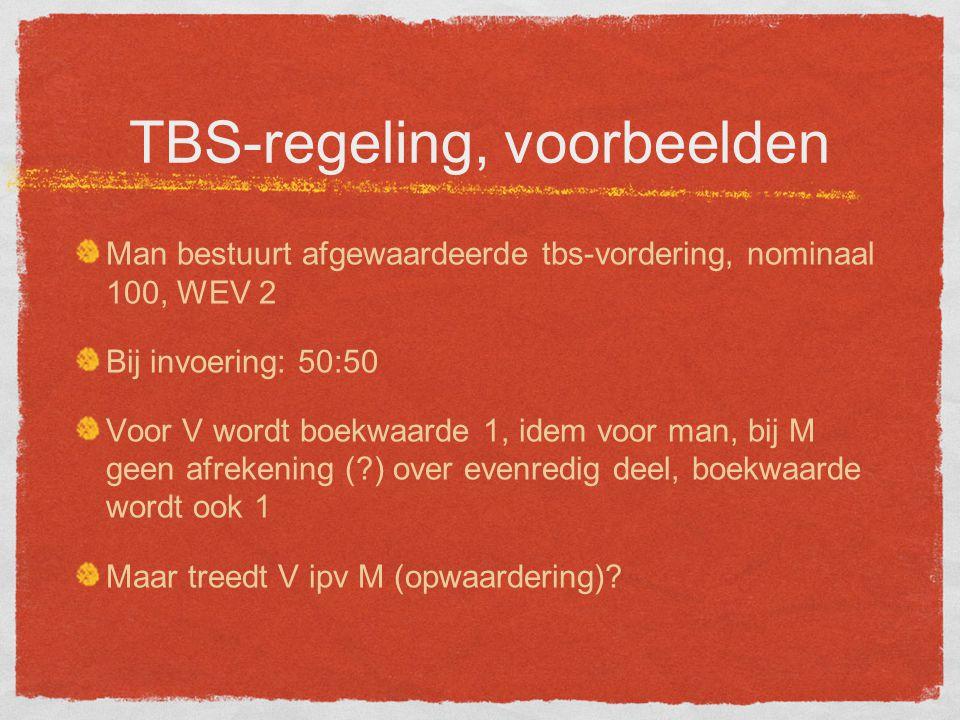 TBS-regeling, voorbeelden Man bestuurt afgewaardeerde tbs-vordering, nominaal 100, WEV 2 Bij invoering: 50:50 Voor V wordt boekwaarde 1, idem voor man, bij M geen afrekening (?) over evenredig deel, boekwaarde wordt ook 1 Maar treedt V ipv M (opwaardering)?