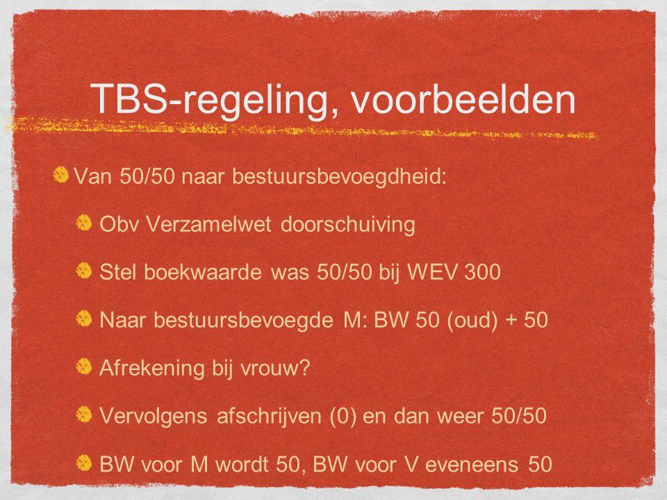 TBS-regeling, voorbeelden Van 50/50 naar bestuursbevoegdheid: Obv Verzamelwet doorschuiving Stel boekwaarde was 50/50 bij WEV 300 Naar bestuursbevoegde M: BW 50 (oud) + 50 Afrekening bij vrouw.