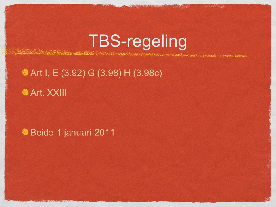 TBS-regeling Art I, E (3.92) G (3.98) H (3.98c) Art. XXIII Beide 1 januari 2011