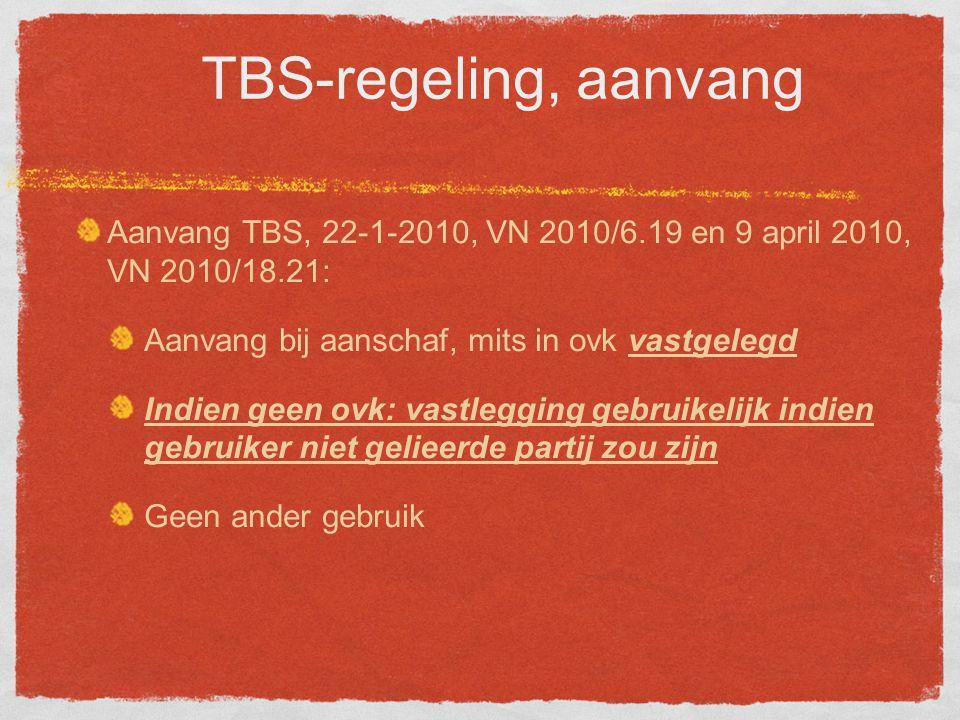 TBS-regeling, aanvang Aanvang TBS, 22-1-2010, VN 2010/6.19 en 9 april 2010, VN 2010/18.21: Aanvang bij aanschaf, mits in ovk vastgelegd Indien geen ovk: vastlegging gebruikelijk indien gebruiker niet gelieerde partij zou zijn Geen ander gebruik