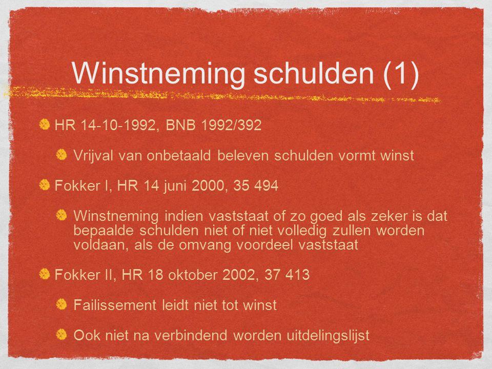 Winstneming schulden (1) HR 14-10-1992, BNB 1992/392 Vrijval van onbetaald beleven schulden vormt winst Fokker I, HR 14 juni 2000, 35 494 Winstneming indien vaststaat of zo goed als zeker is dat bepaalde schulden niet of niet volledig zullen worden voldaan, als de omvang voordeel vaststaat Fokker II, HR 18 oktober 2002, 37 413 Failissement leidt niet tot winst Ook niet na verbindend worden uitdelingslijst