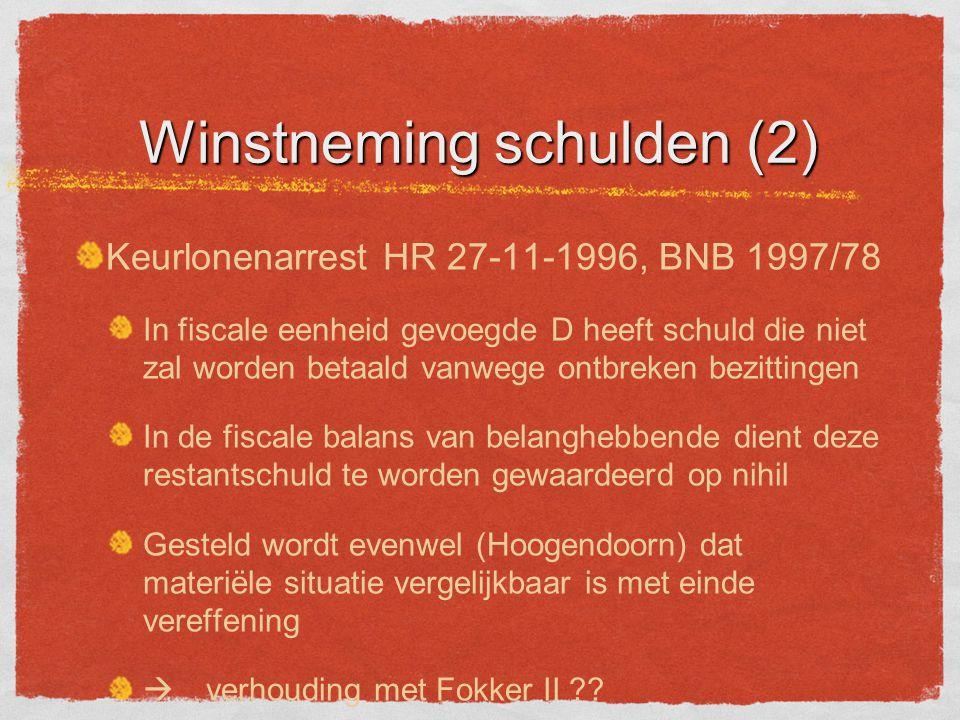 Winstneming schulden (2) Keurlonenarrest HR 27-11-1996, BNB 1997/78 In fiscale eenheid gevoegde D heeft schuld die niet zal worden betaald vanwege ontbreken bezittingen In de fiscale balans van belanghebbende dient deze restantschuld te worden gewaardeerd op nihil Gesteld wordt evenwel (Hoogendoorn) dat materiële situatie vergelijkbaar is met einde vereffening  verhouding met Fokker II ??