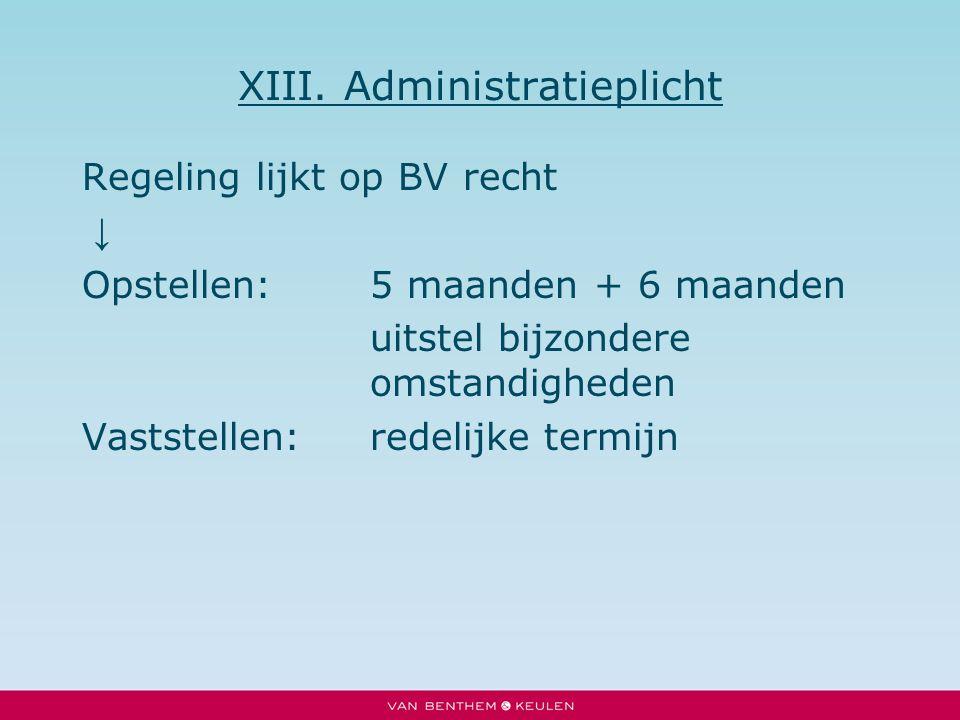 XIII. Administratieplicht Regeling lijkt op BV recht ↓ Opstellen:5 maanden + 6 maanden uitstel bijzondere omstandigheden Vaststellen:redelijke termijn
