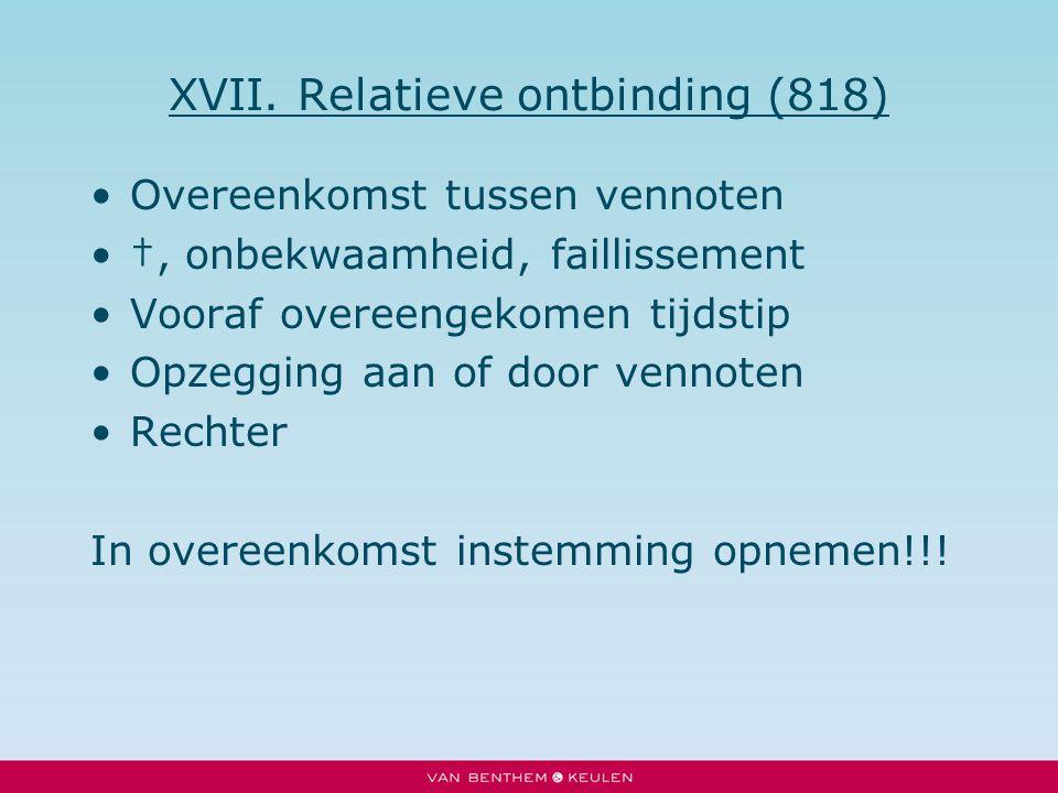 XVII. Relatieve ontbinding (818) Overeenkomst tussen vennoten †, onbekwaamheid, faillissement Vooraf overeengekomen tijdstip Opzegging aan of door ven