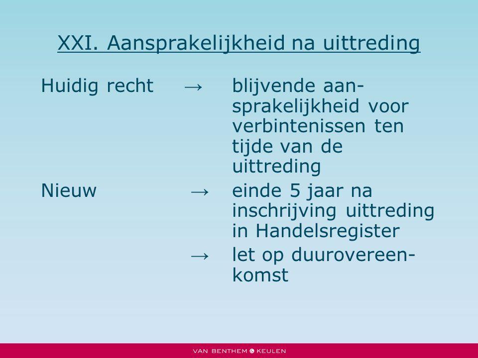 XXI. Aansprakelijkheid na uittreding Huidig recht → blijvende aan- sprakelijkheid voor verbintenissen ten tijde van de uittreding Nieuw → einde 5 jaar