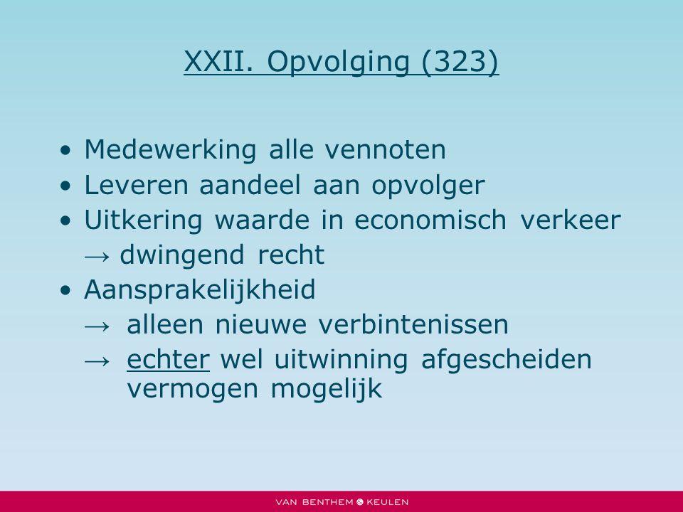 XXII. Opvolging (323) Medewerking alle vennoten Leveren aandeel aan opvolger Uitkering waarde in economisch verkeer → dwingend recht Aansprakelijkheid