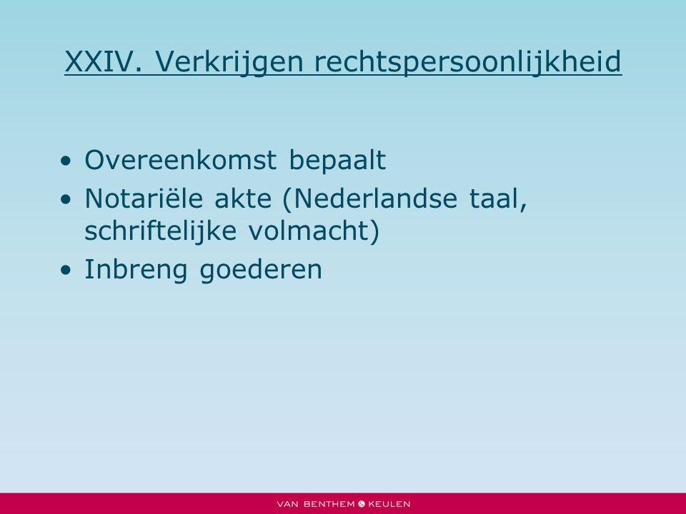 XXIV. Verkrijgen rechtspersoonlijkheid Overeenkomst bepaalt Notariële akte (Nederlandse taal, schriftelijke volmacht) Inbreng goederen
