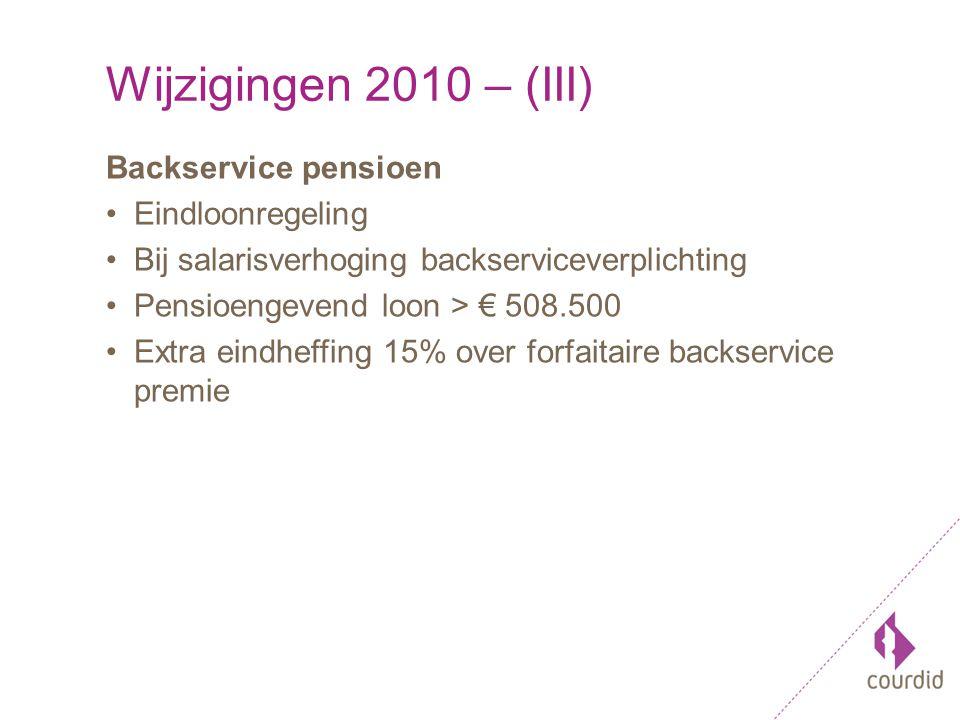 Wijzigingen 2010 – (III) Backservice pensioen Eindloonregeling Bij salarisverhoging backserviceverplichting Pensioengevend loon > € 508.500 Extra eindheffing 15% over forfaitaire backservice premie